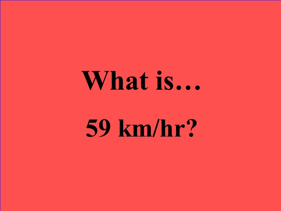 What is… 59 km/hr