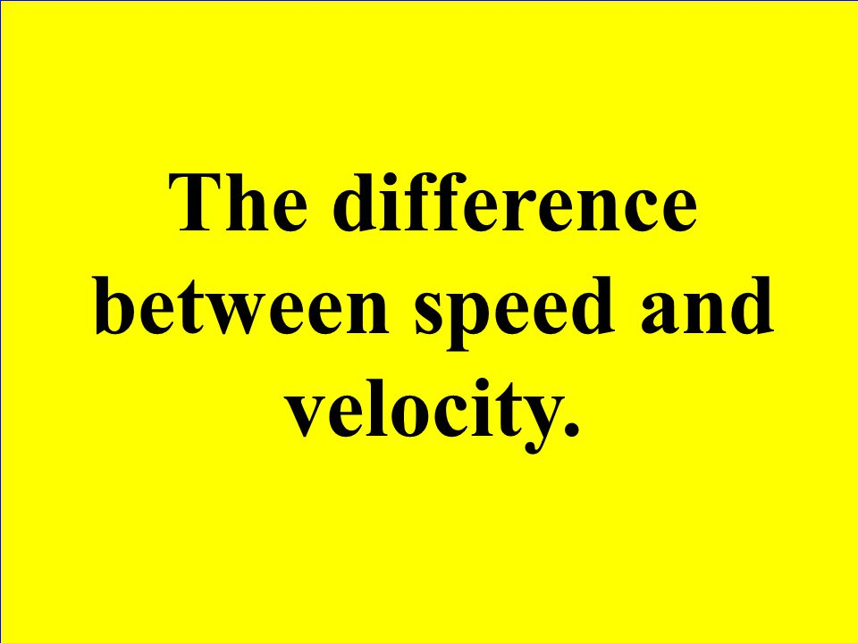 The difference between speed and velocity.