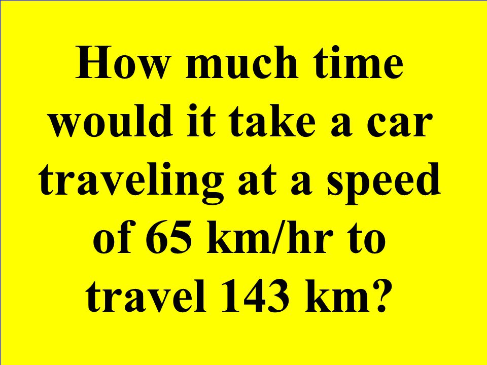 How much time would it take a car traveling at a speed of 65 km/hr to travel 143 km