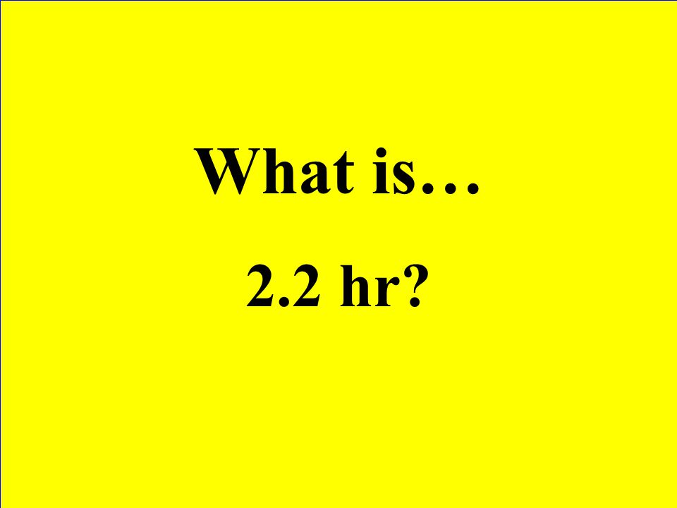 What is… 2.2 hr