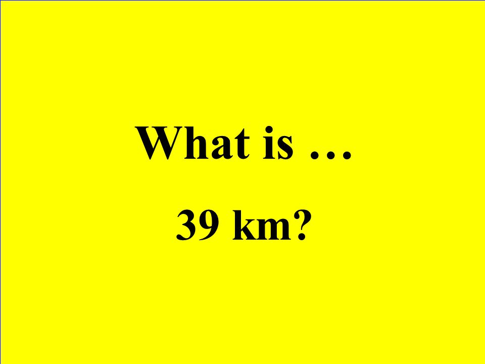 What is … 39 km