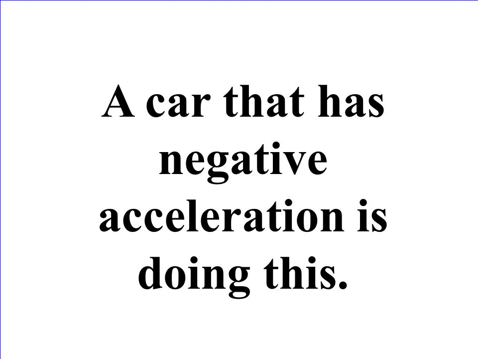 A car that has negative acceleration is doing this.