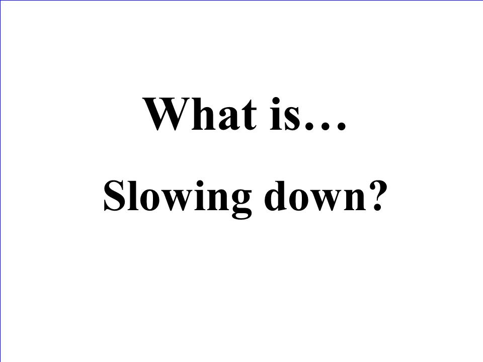 What is… Slowing down