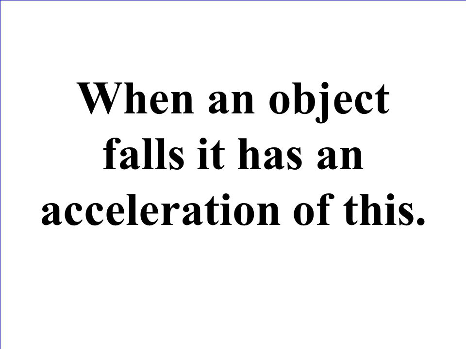 When an object falls it has an acceleration of this.