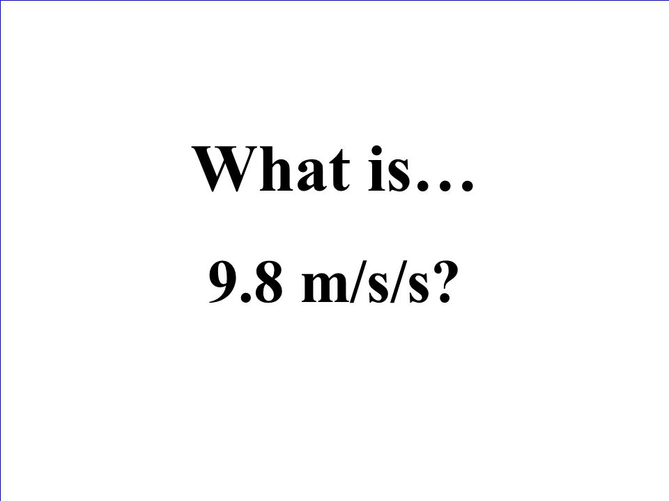 What is… 9.8 m/s/s