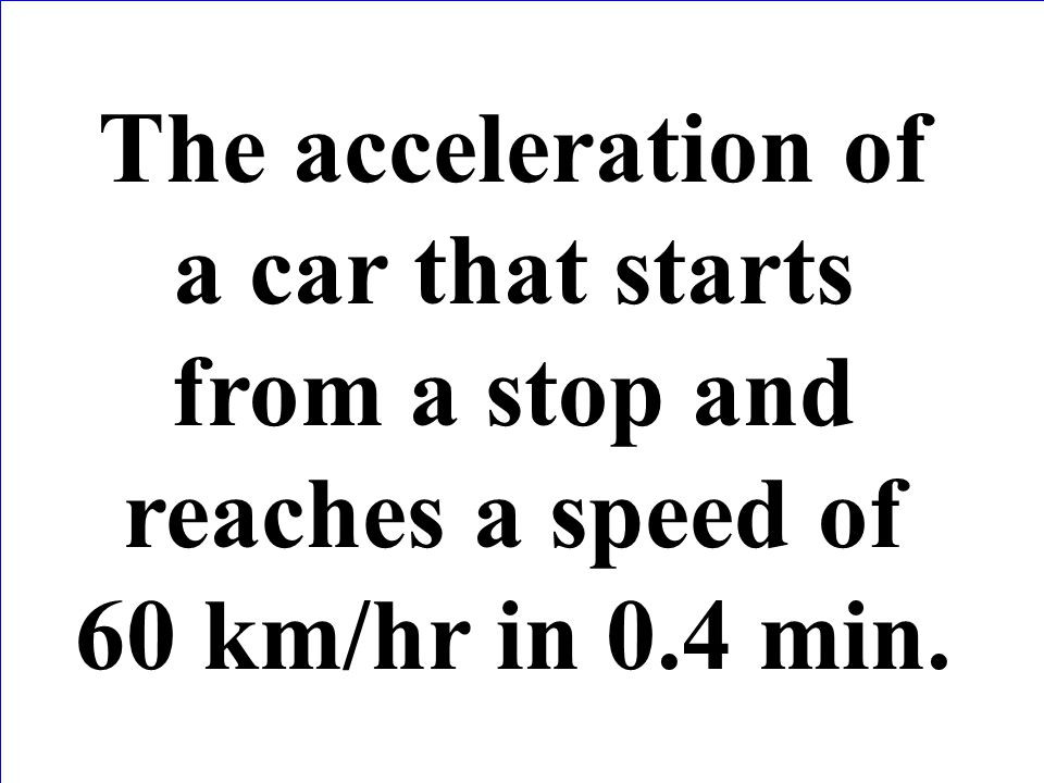 The acceleration of a car that starts from a stop and reaches a speed of 60 km/hr in 0.4 min.