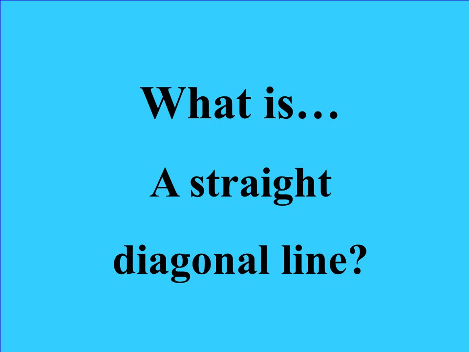 What is… A straight diagonal line