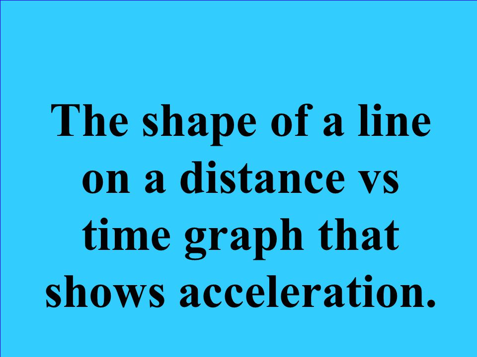 The shape of a line on a distance vs time graph that shows acceleration.