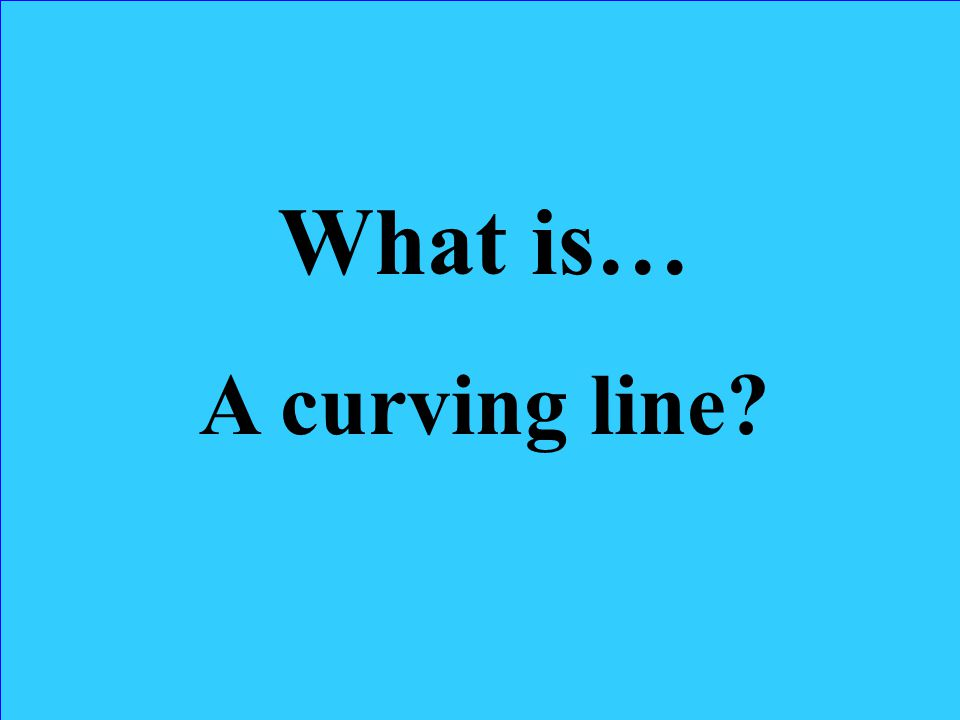 What is… A curving line