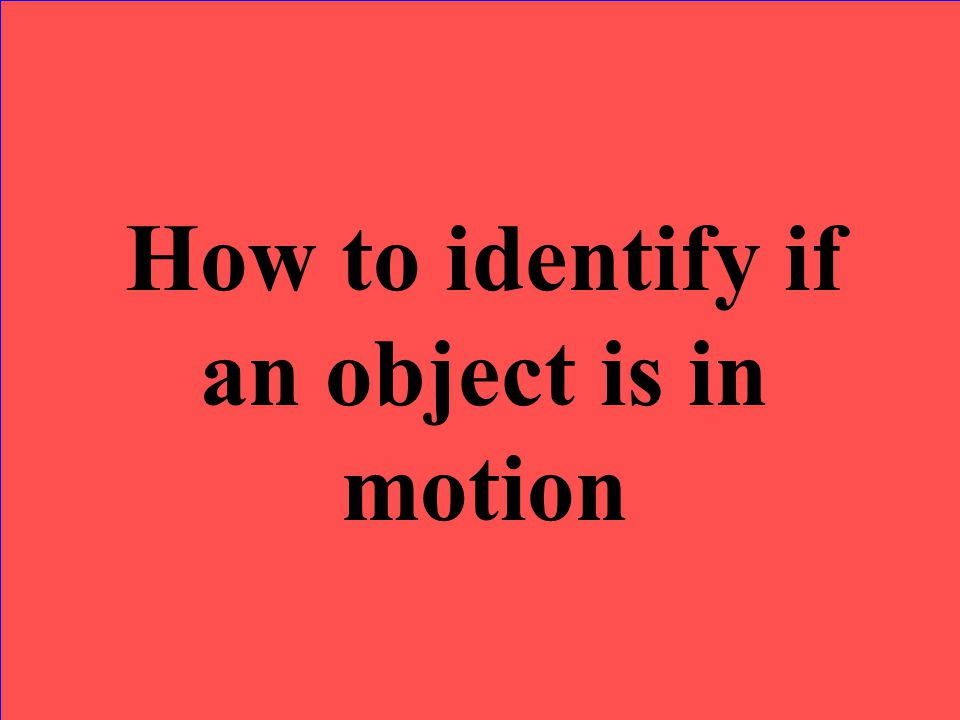 How to identify if an object is in motion