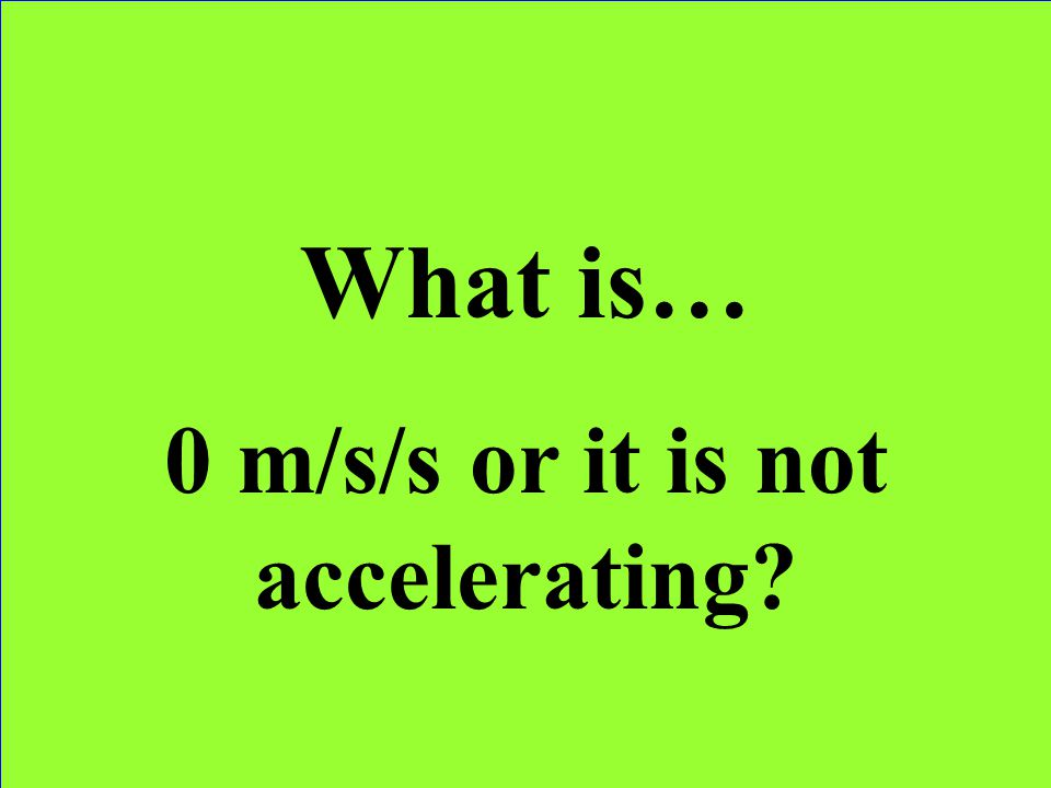 0 m/s/s or it is not accelerating