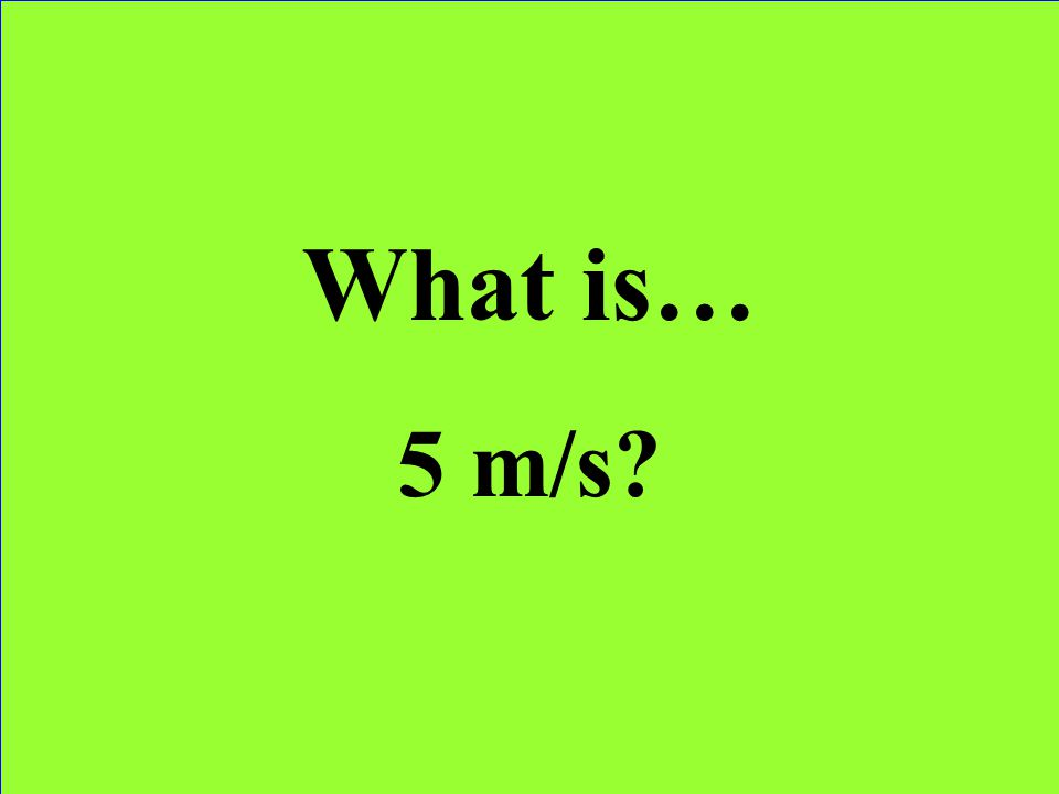 What is… 5 m/s