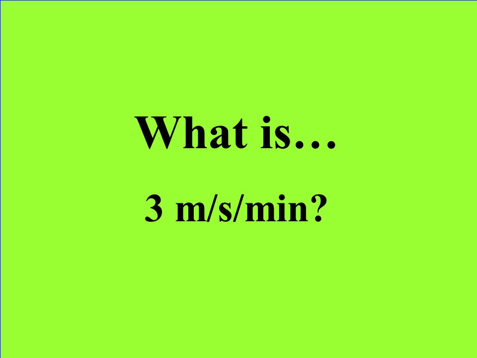 What is… 3 m/s/min