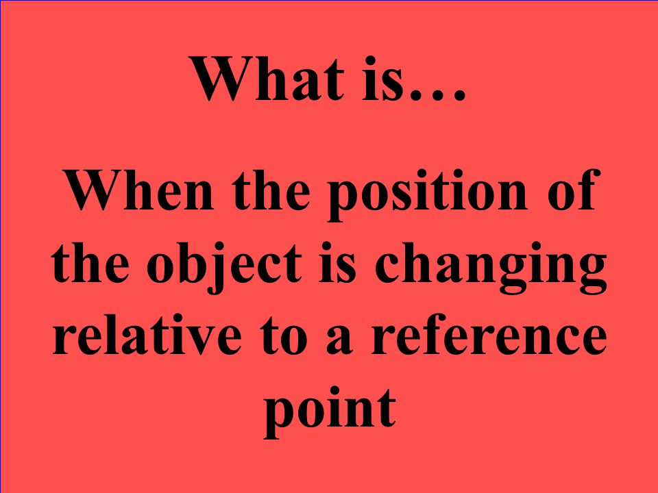 What is… When the position of the object is changing relative to a reference point