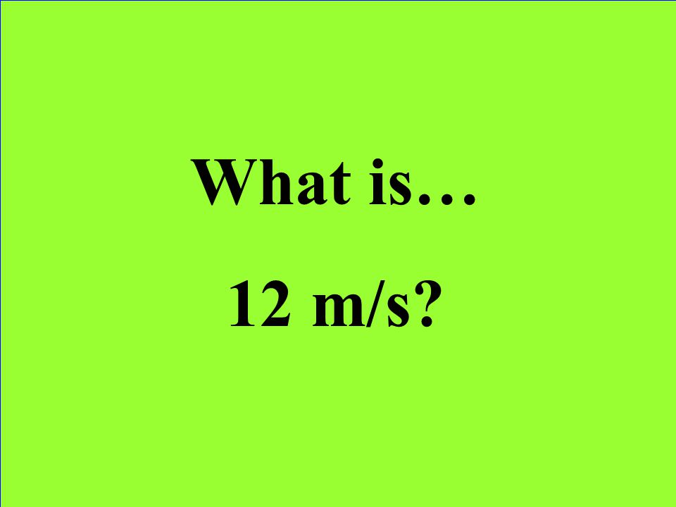 What is… 12 m/s
