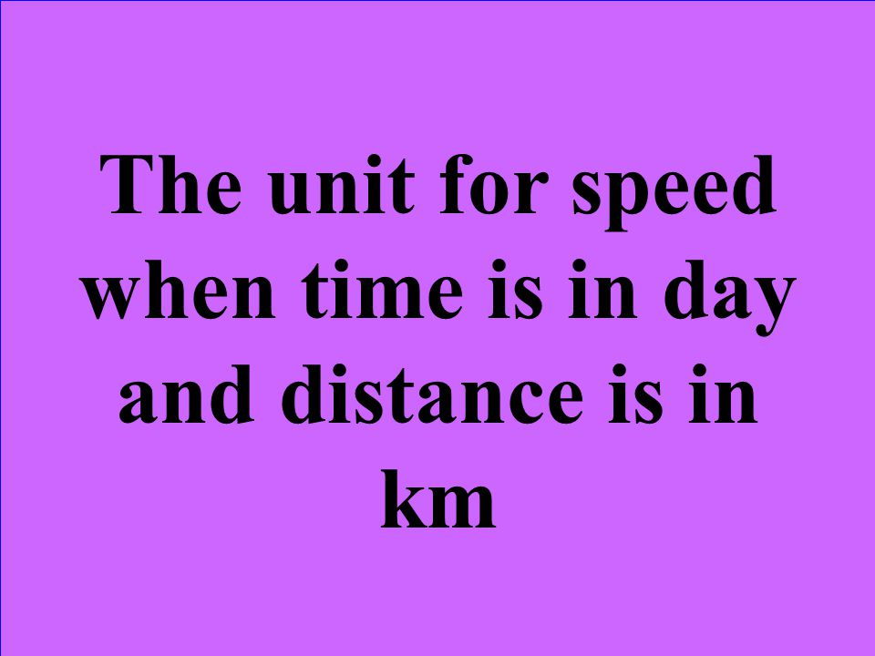 The unit for speed when time is in day and distance is in km