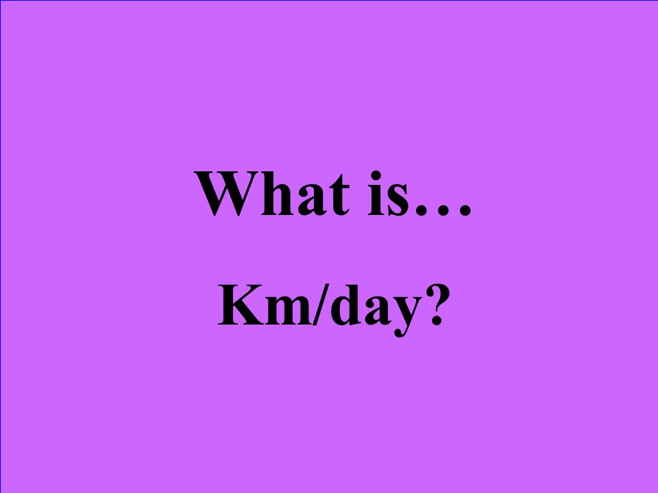 What is… Km/day