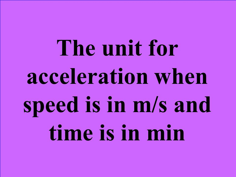 The unit for acceleration when speed is in m/s and time is in min