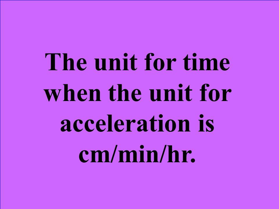 The unit for time when the unit for acceleration is cm/min/hr.