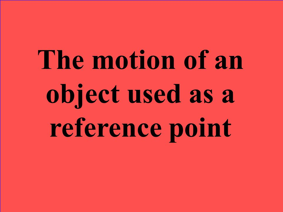 The motion of an object used as a reference point