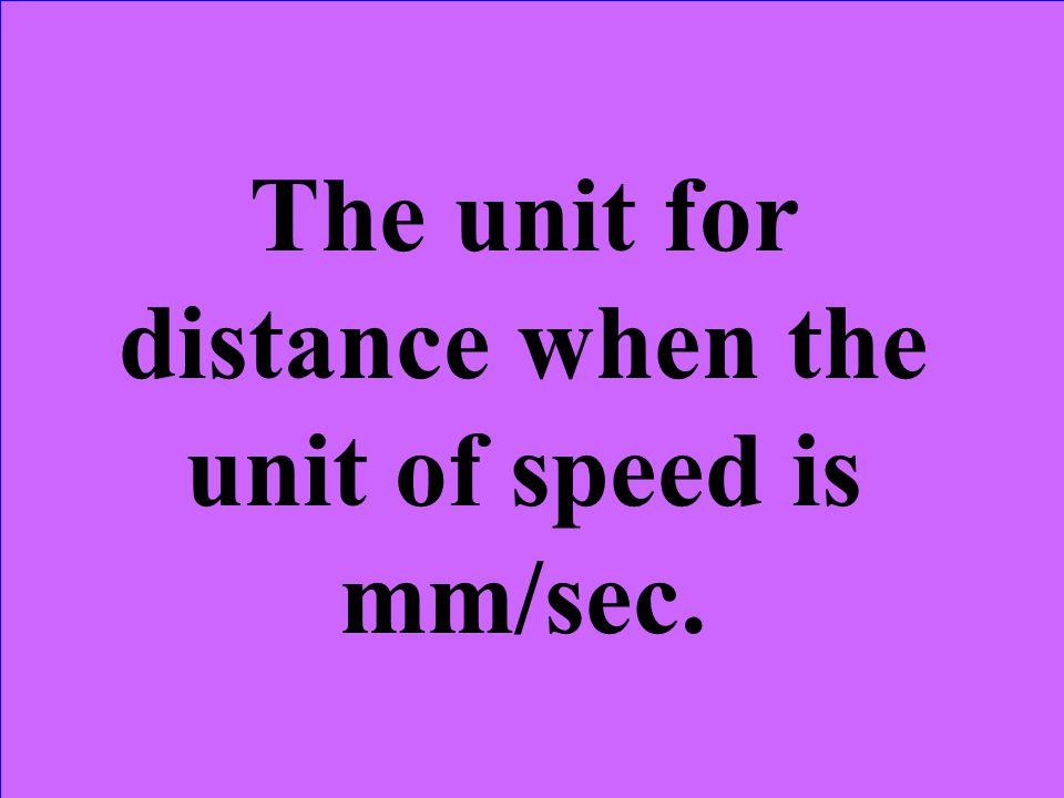 The unit for distance when the unit of speed is mm/sec.