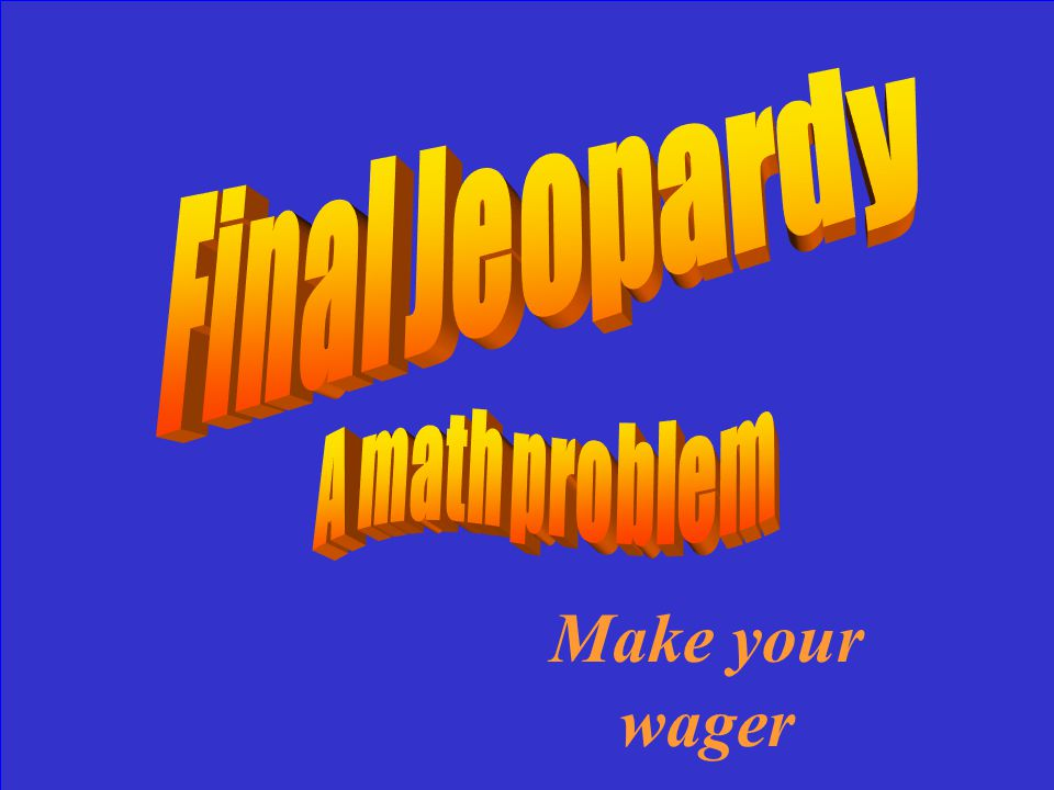 Final Jeopardy A math problem Make your wager