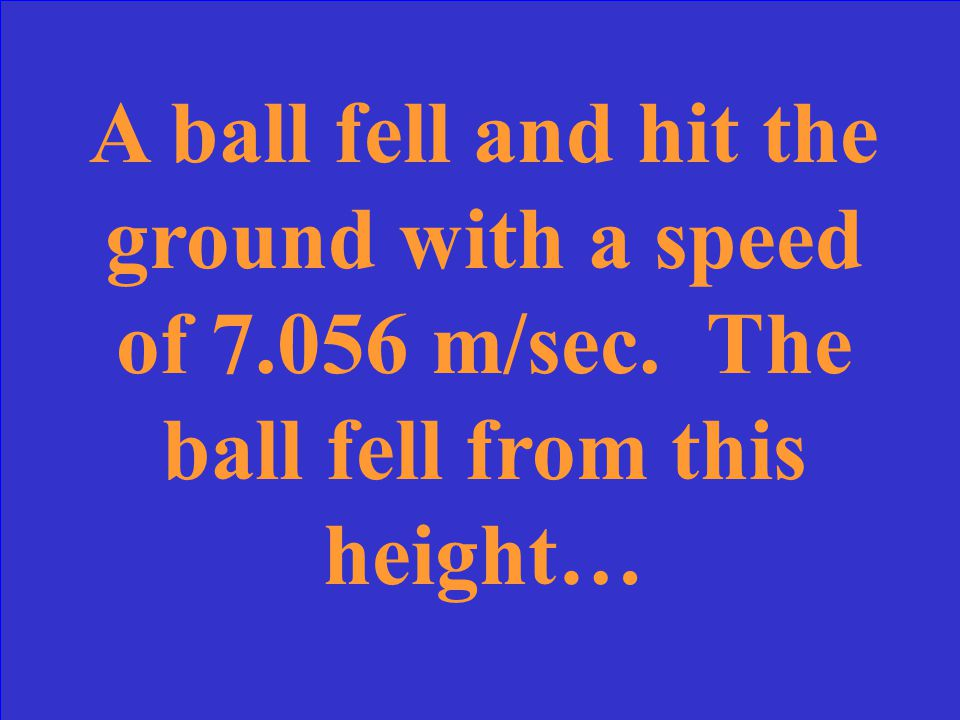 A ball fell and hit the ground with a speed of 7. 056 m/sec