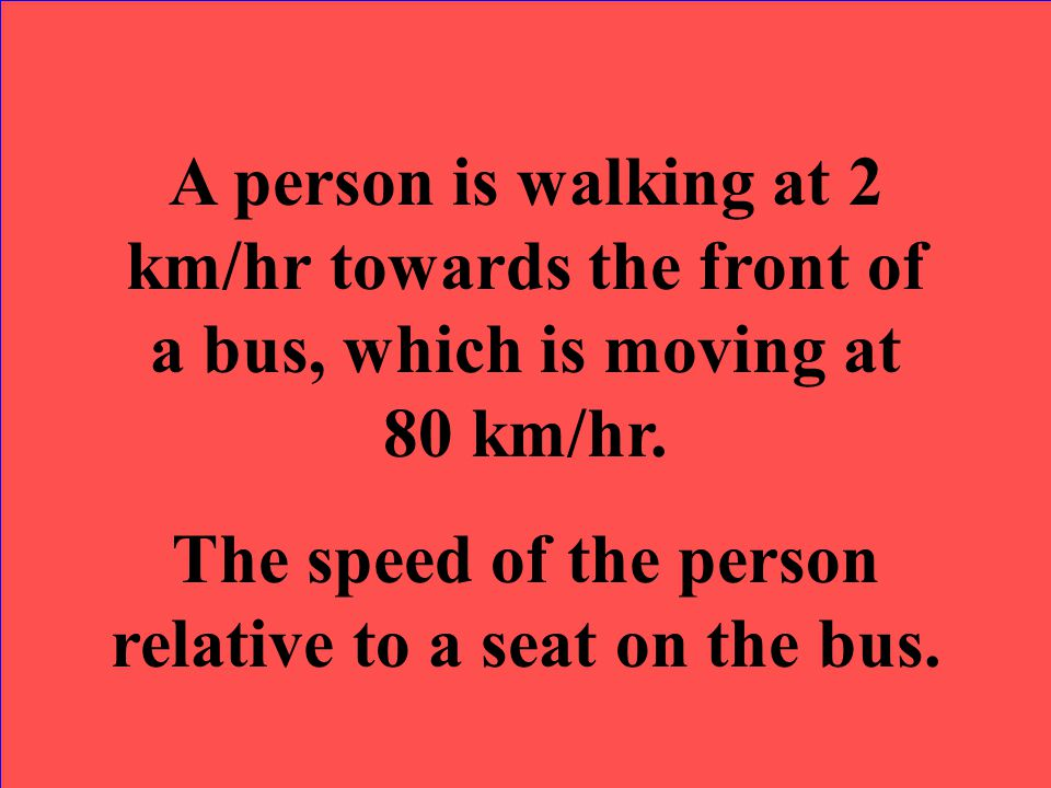 The speed of the person relative to a seat on the bus.