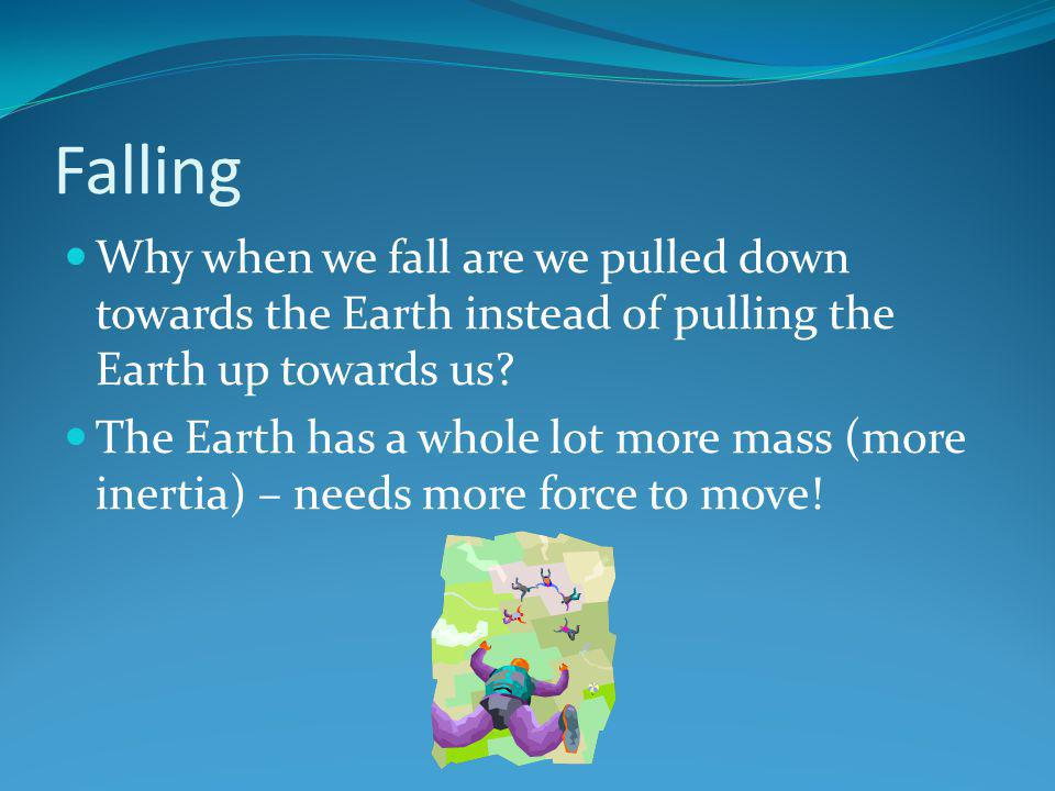 Falling Why when we fall are we pulled down towards the Earth instead of pulling the Earth up towards us