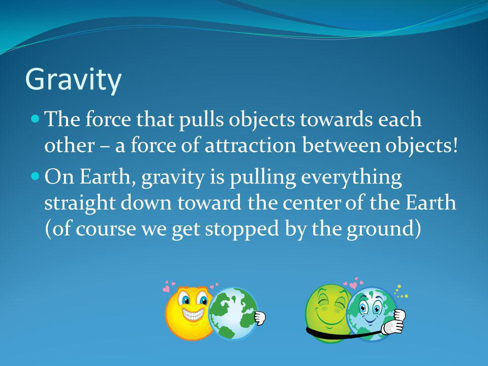 Gravity The force that pulls objects towards each other – a force of attraction between objects!
