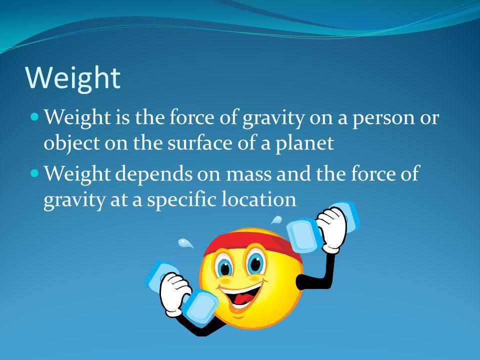 Weight Weight is the force of gravity on a person or object on the surface of a planet.