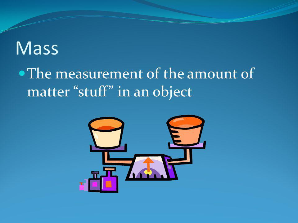 Mass The measurement of the amount of matter stuff in an object