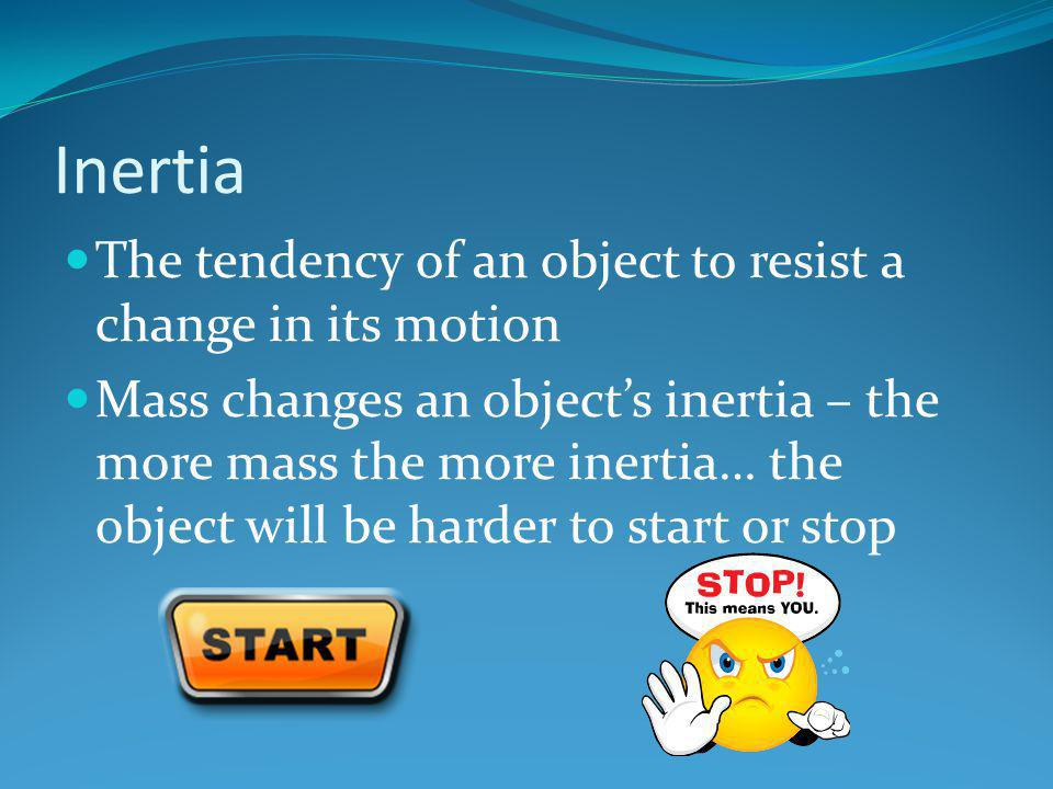 Inertia The tendency of an object to resist a change in its motion