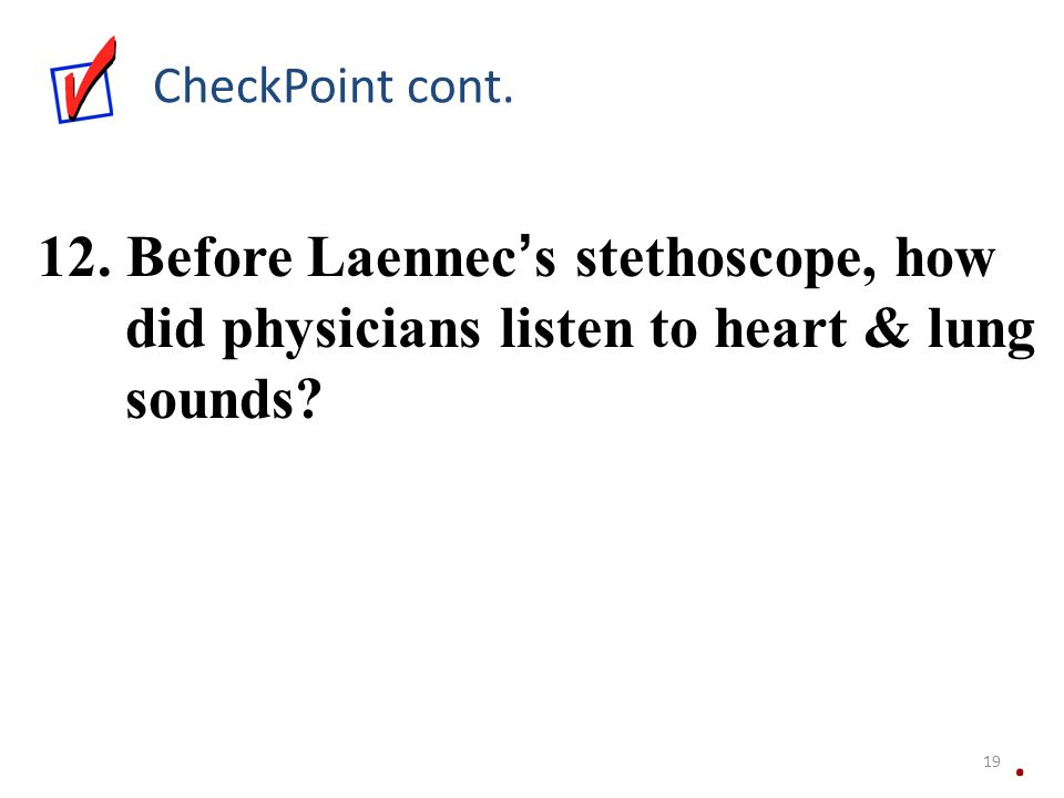 CheckPoint cont. 12. Before Laennec's stethoscope, how did physicians listen to heart & lung sounds