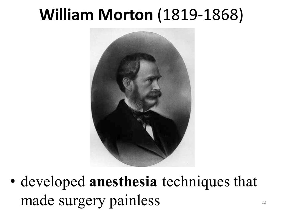 William Morton (1819-1868) developed anesthesia techniques that made surgery painless