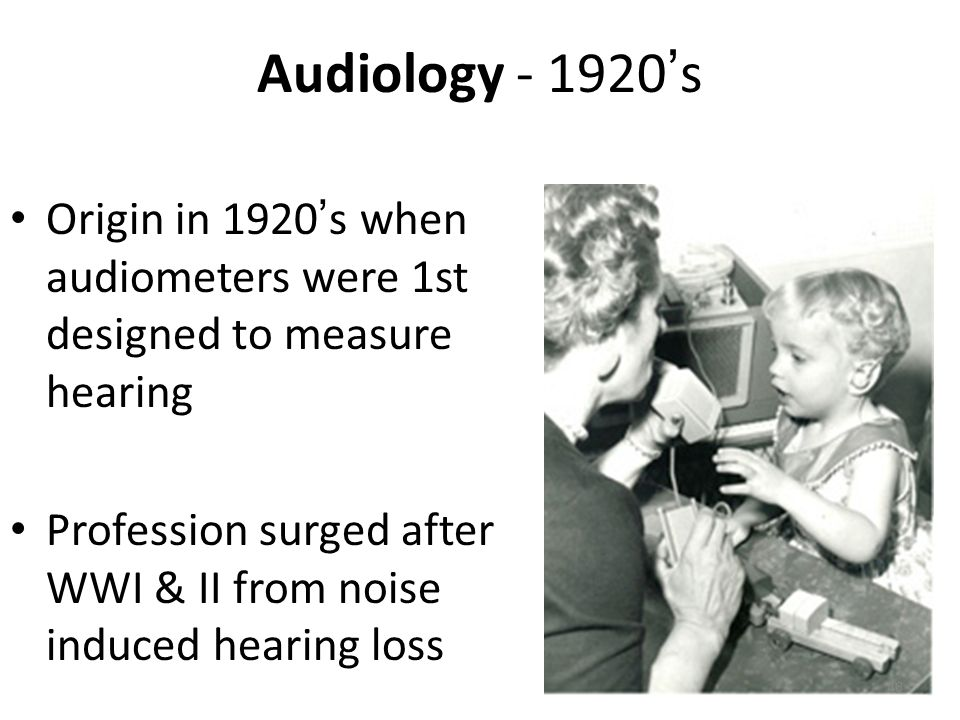 Audiology - 1920's Origin in 1920's when audiometers were 1st designed to measure hearing.