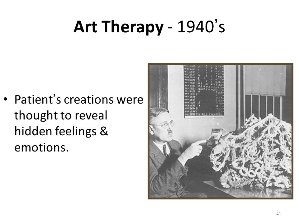 Art Therapy - 1940's Patient's creations were thought to reveal hidden feelings & emotions.