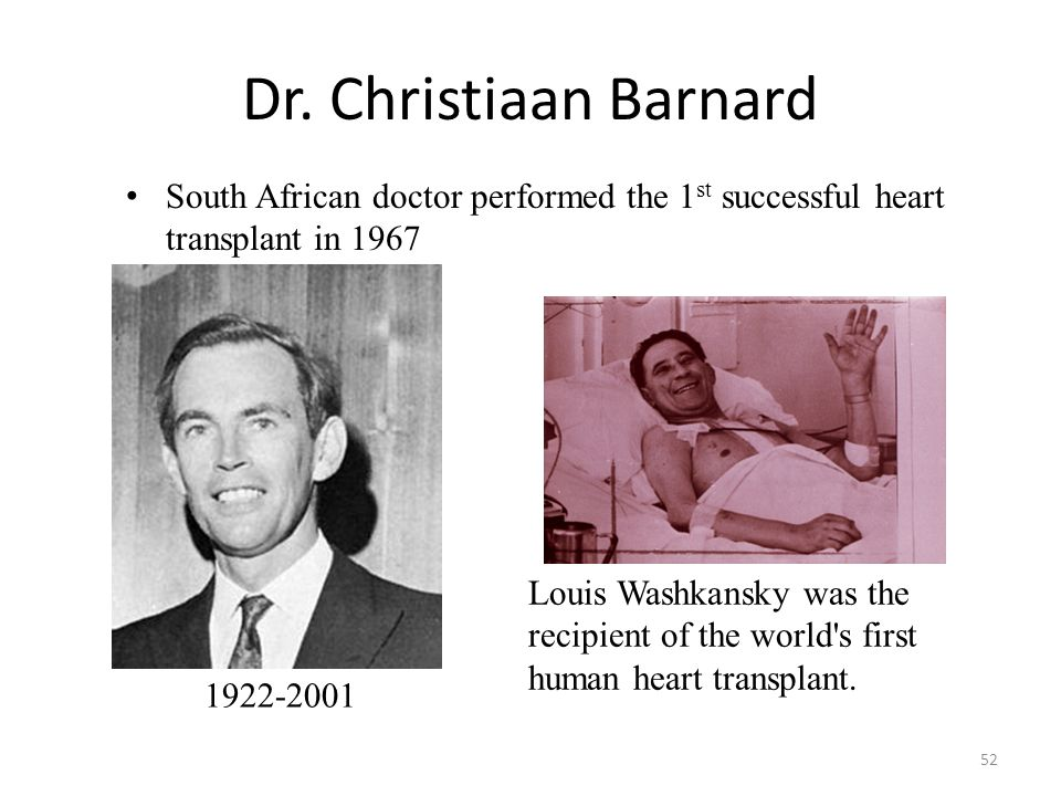 Dr. Christiaan Barnard South African doctor performed the 1st successful heart transplant in 1967.