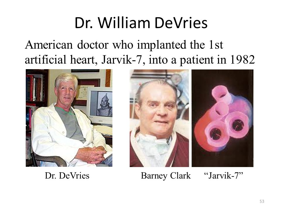 Dr. William DeVries American doctor who implanted the 1st artificial heart, Jarvik-7, into a patient in 1982.