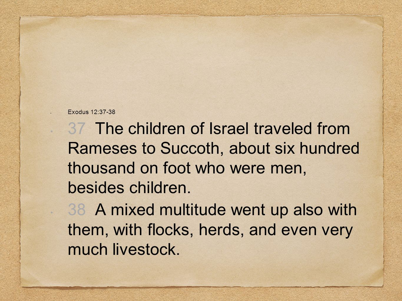 Exodus 12:37-3837 The children of Israel traveled from Rameses to Succoth, about six hundred thousand on foot who were men, besides children.