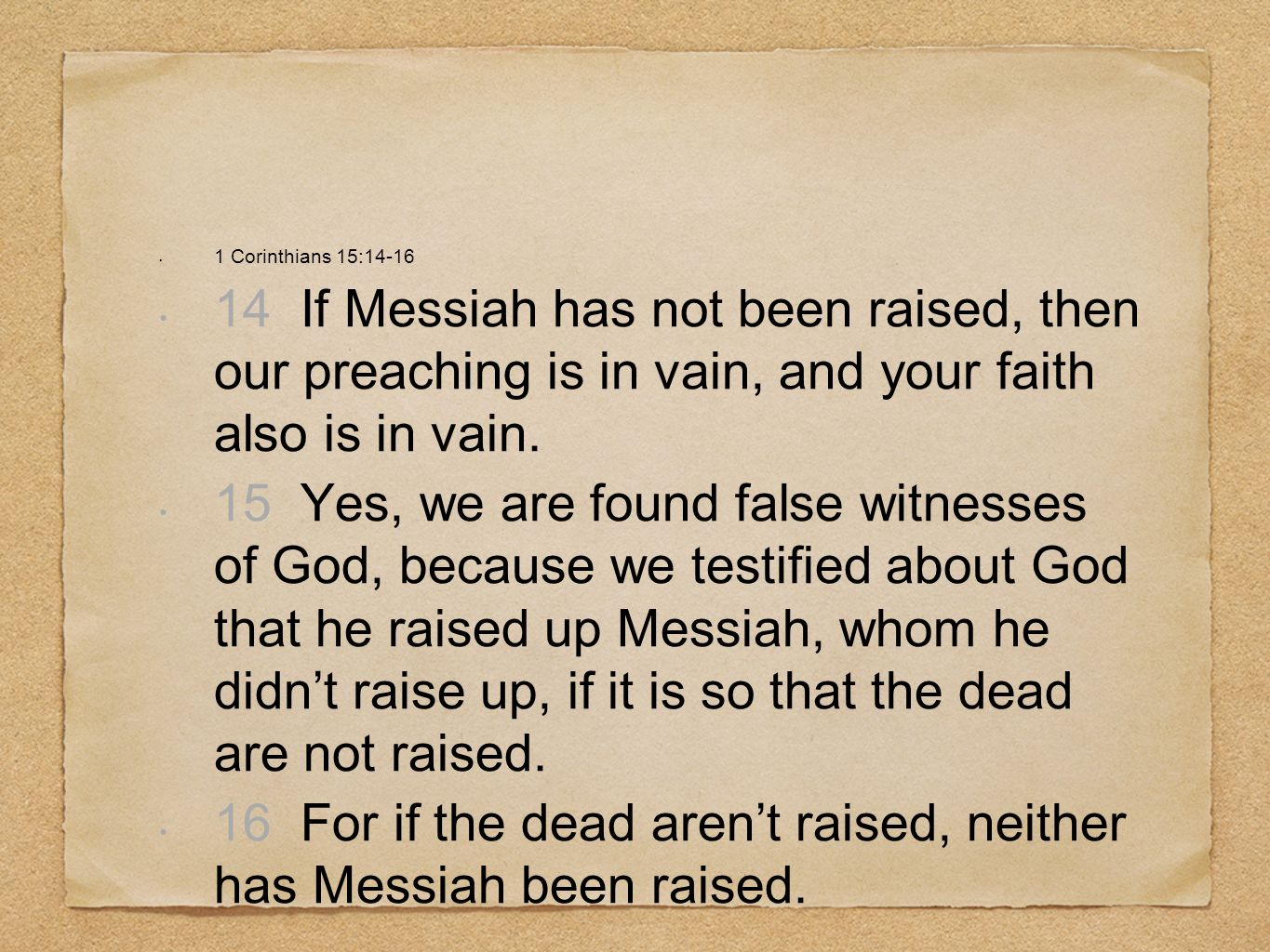 16 For if the dead aren't raised, neither has Messiah been raised.