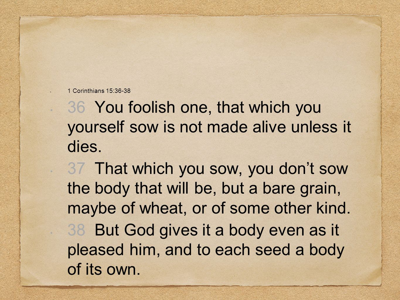 1 Corinthians 15:36-38 36 You foolish one, that which you yourself sow is not made alive unless it dies.