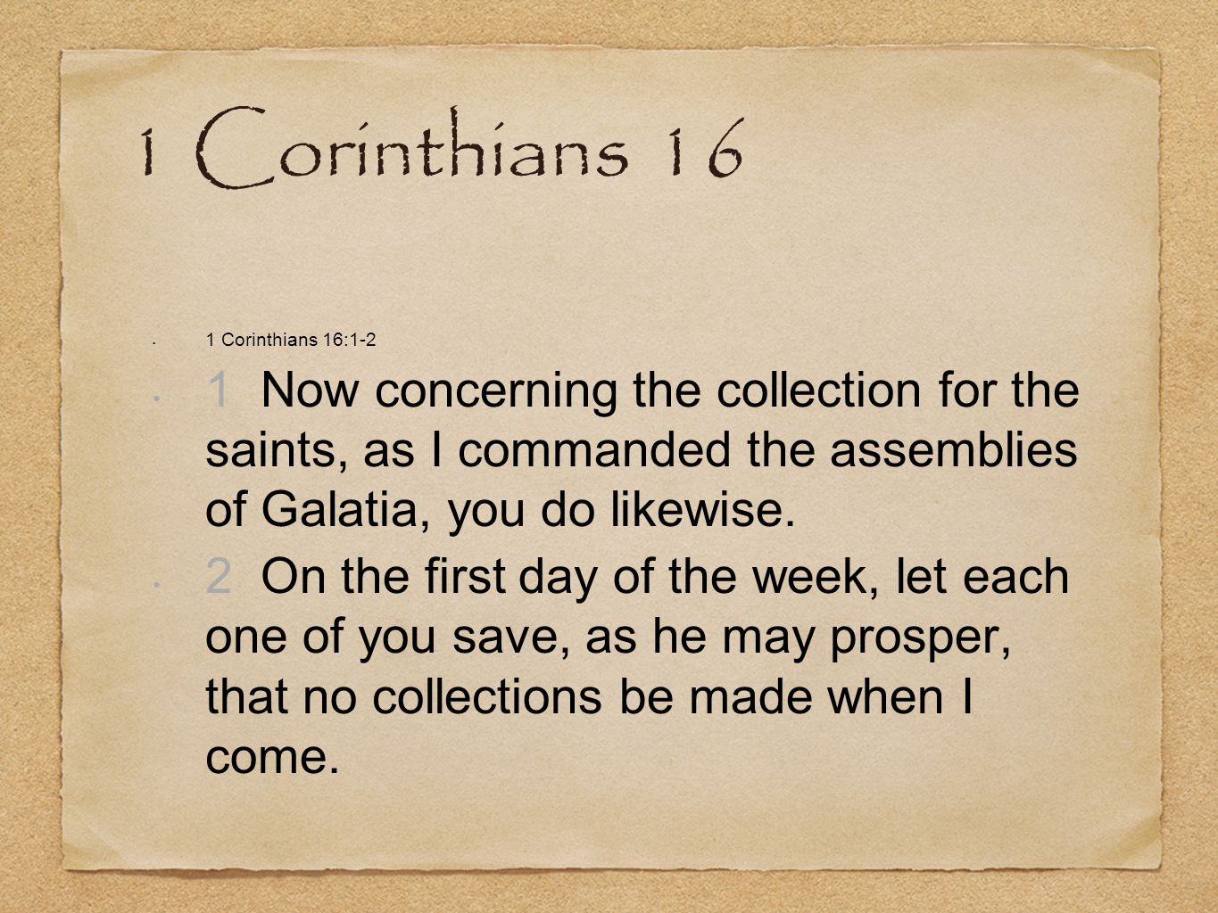 1 Corinthians 16 1 Corinthians 16:1-2. 1 Now concerning the collection for the saints, as I commanded the assemblies of Galatia, you do likewise.