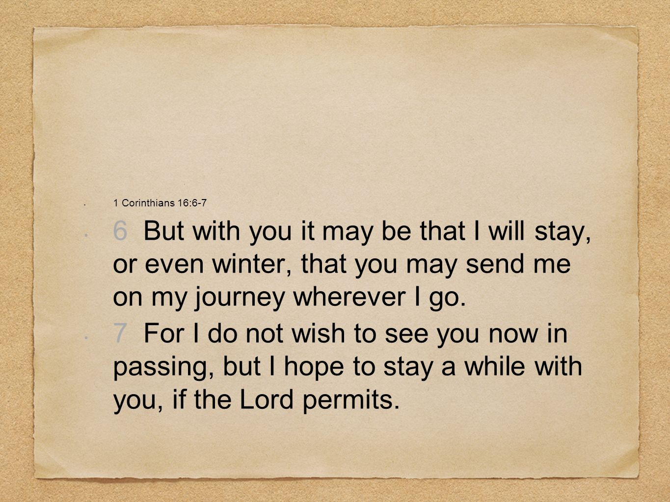 1 Corinthians 16:6-76 But with you it may be that I will stay, or even winter, that you may send me on my journey wherever I go.