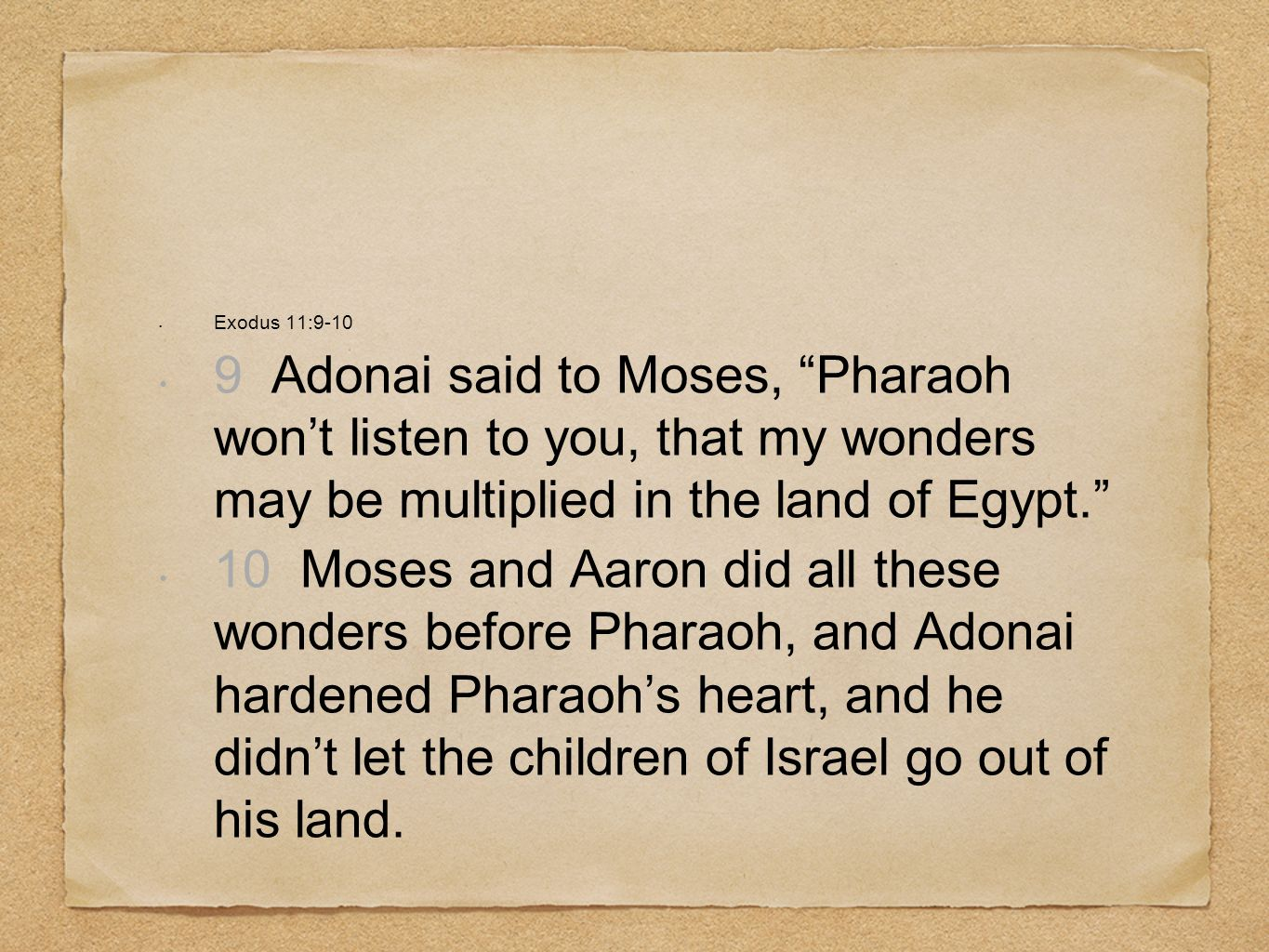 Exodus 11:9-109 Adonai said to Moses, Pharaoh won't listen to you, that my wonders may be multiplied in the land of Egypt.