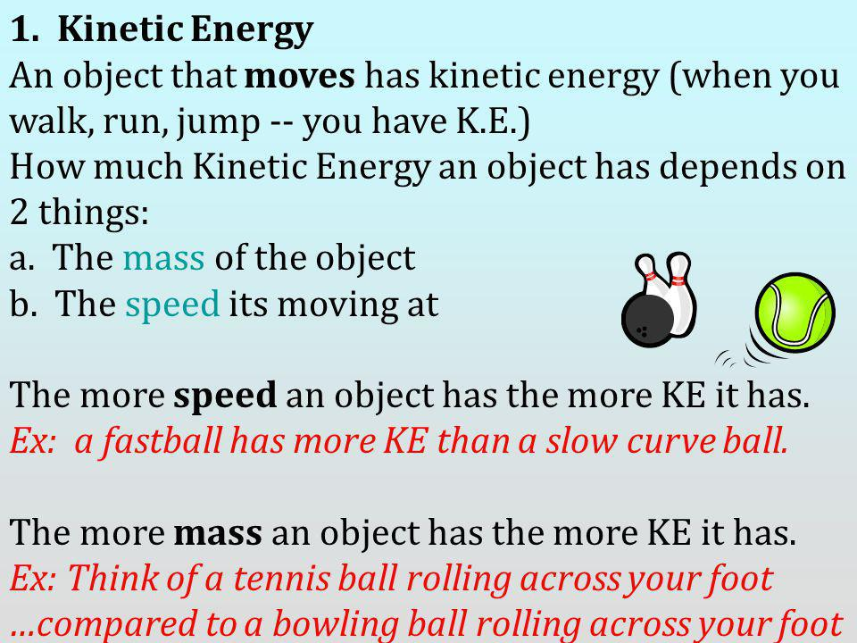 1. Kinetic Energy An object that moves has kinetic energy (when you walk, run, jump -- you have K.E.)