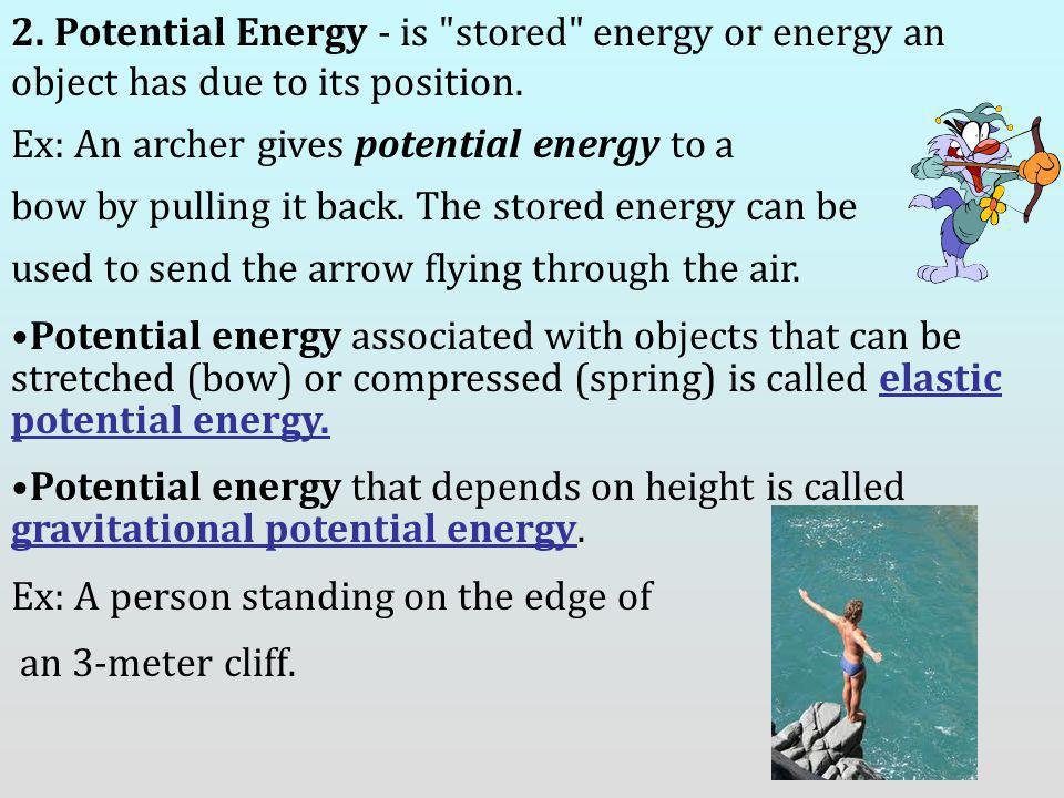 2. Potential Energy - is stored energy or energy an object has due to its position.