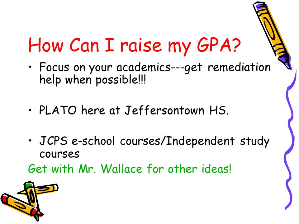 How Can I raise my GPA Focus on your academics---get remediation help when possible!!! PLATO here at Jeffersontown HS.