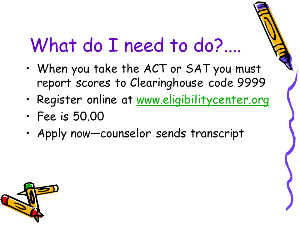 What do I need to do .... When you take the ACT or SAT you must report scores to Clearinghouse code 9999.