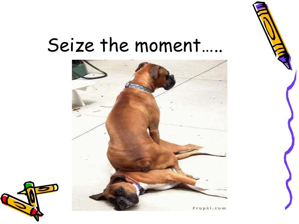 Seize the moment…..